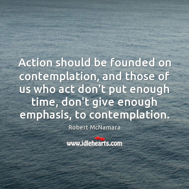 Action should be founded on contemplation, and those of us who act Robert McNamara Picture Quote