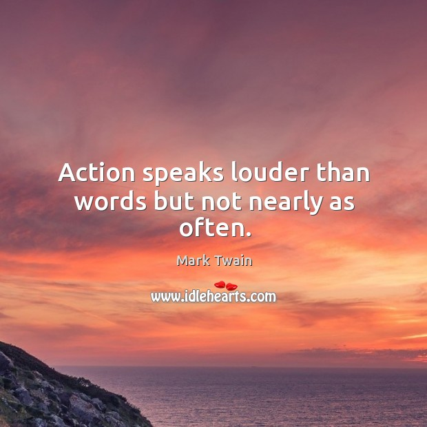 Image, Action speaks louder than words but not nearly as often.