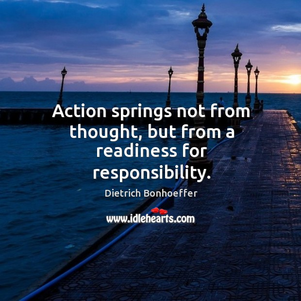 Image, Action springs not from thought, but from a readiness for responsibility.