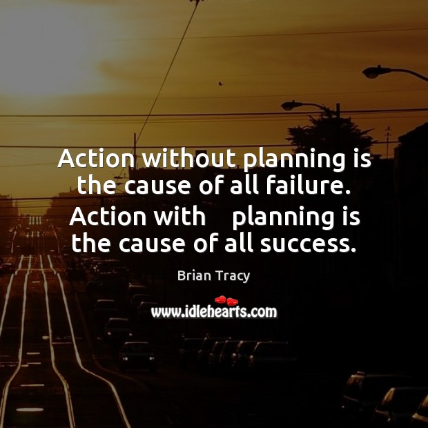 Action without planning is the cause of all failure. Action with    planning Image