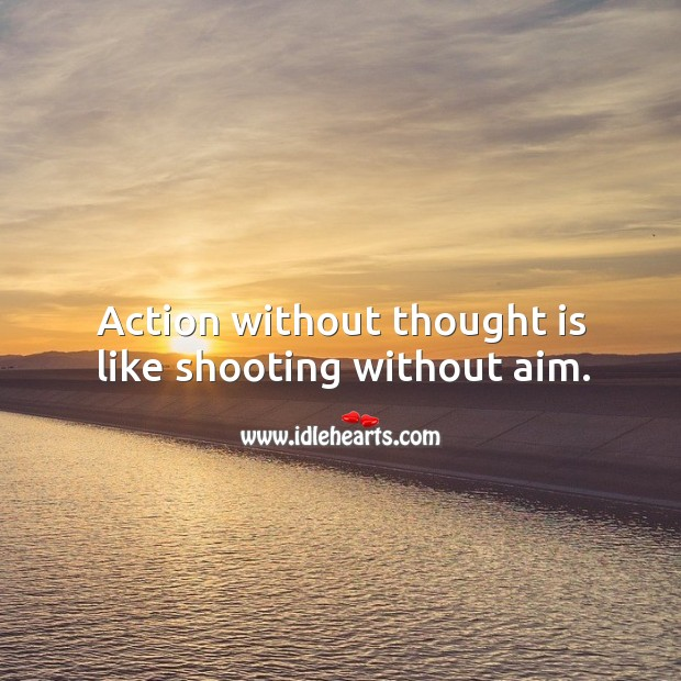 Action without thought is like shooting without aim. Image