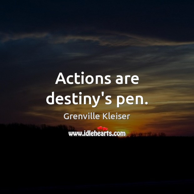 Actions are destiny's pen. Grenville Kleiser Picture Quote