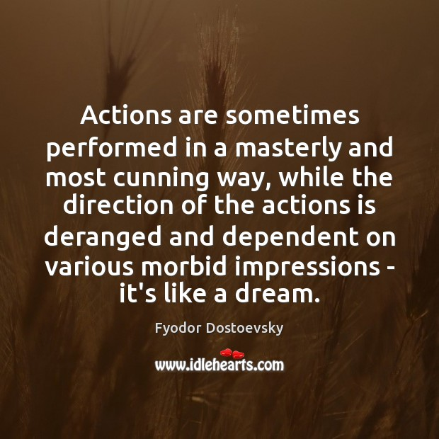 Actions are sometimes performed in a masterly and most cunning way, while Fyodor Dostoevsky Picture Quote