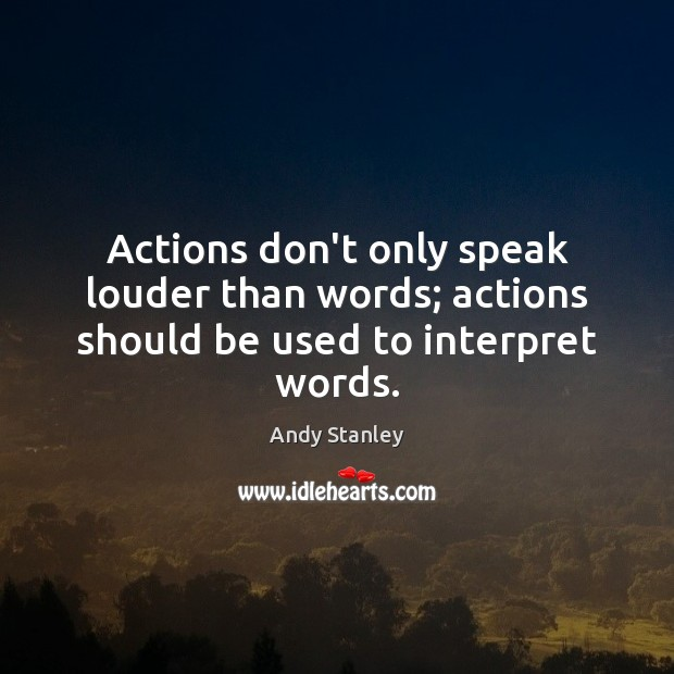 Actions don't only speak louder than words; actions should be used to interpret words. Image