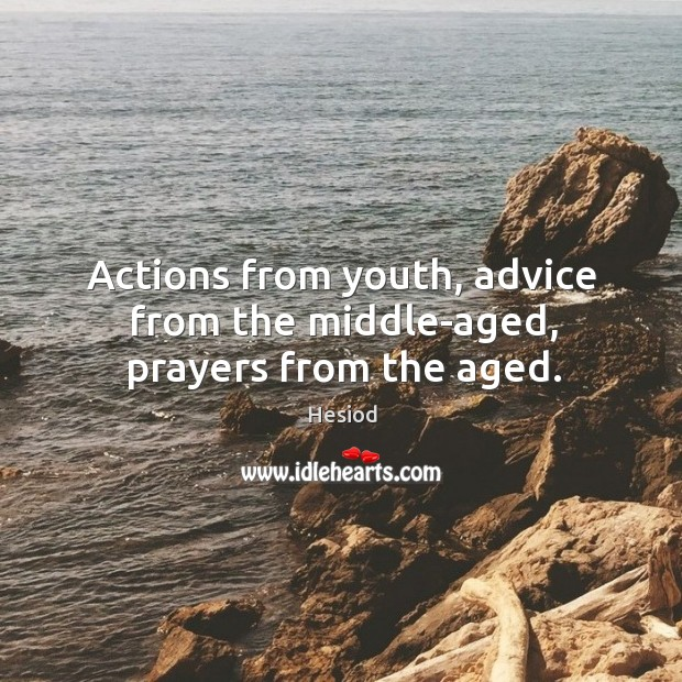 Actions from youth, advice from the middle-aged, prayers from the aged. Image