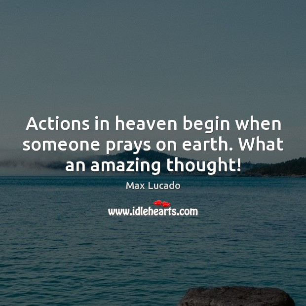 Image, Actions in heaven begin when someone prays on earth. What an amazing thought!