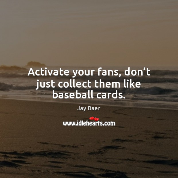 Image, Activate your fans, don't just collect them like baseball cards.