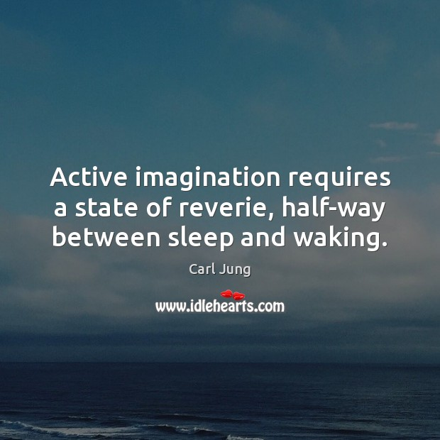 Active imagination requires a state of reverie, half-way between sleep and waking. Image