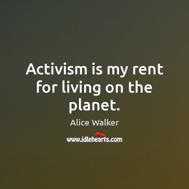 Image, Activism is my rent for living on the planet.