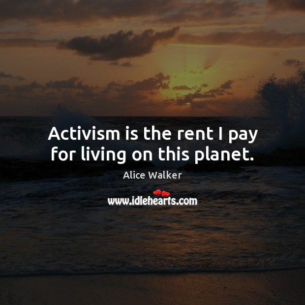 Activism is the rent I pay for living on this planet. Image