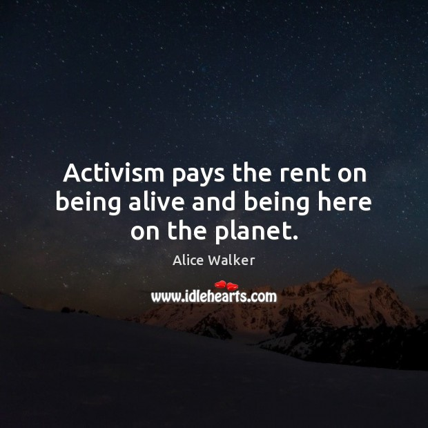 Activism pays the rent on being alive and being here on the planet. Image