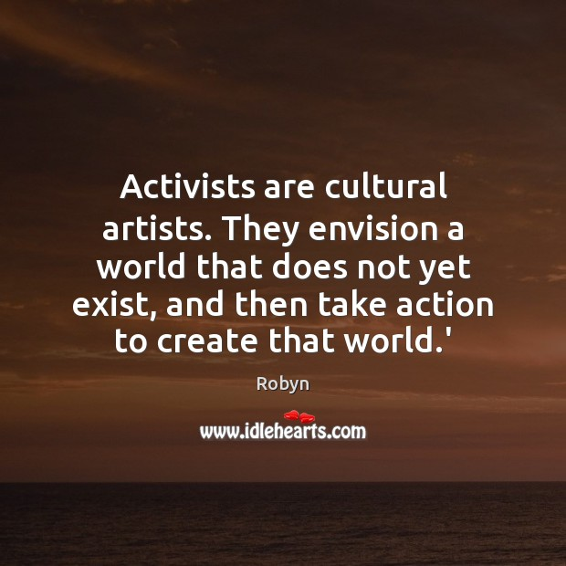 Activists are cultural artists. They envision a world that does not yet Image
