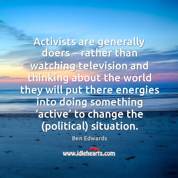 Activists are generally doers – rather than watching television and thinking about the Image