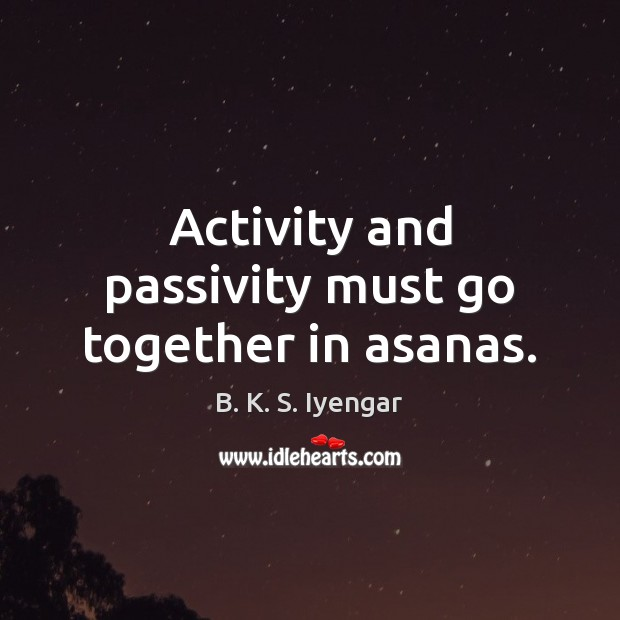 Activity and passivity must go together in asanas. B. K. S. Iyengar Picture Quote