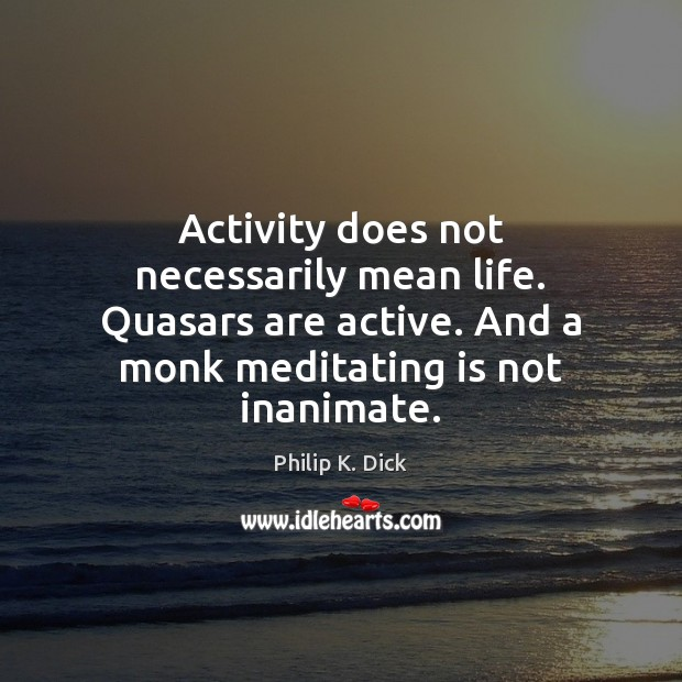 Activity does not necessarily mean life. Quasars are active. And a monk Image