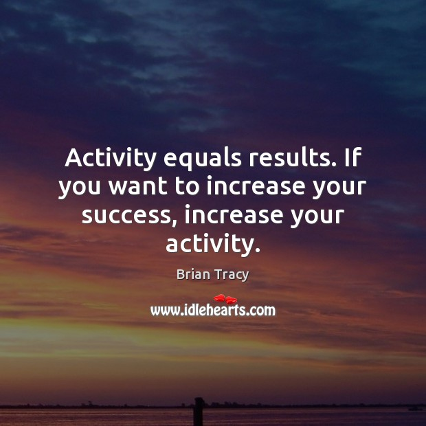 Activity equals results. If you want to increase your success, increase your activity. Image
