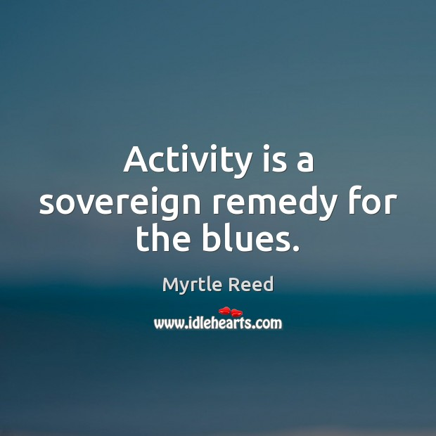 Activity is a sovereign remedy for the blues. Myrtle Reed Picture Quote