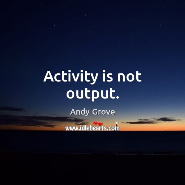 Activity is not output. Andy Grove Picture Quote