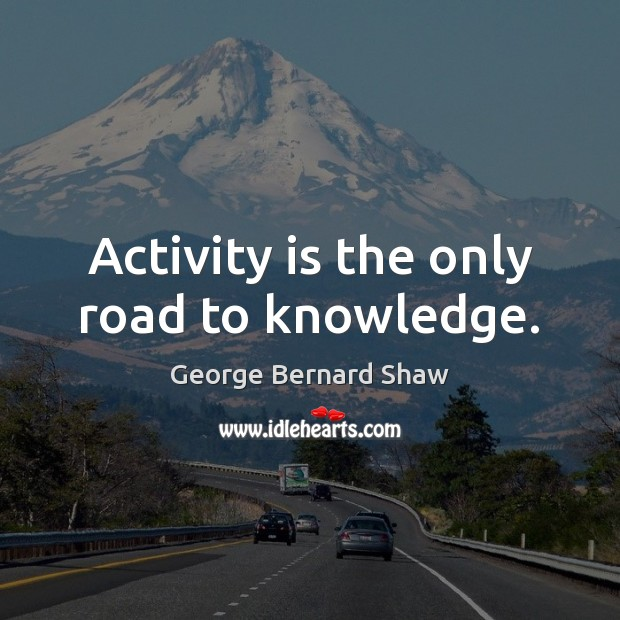 Image, Activity is the only road to knowledge.