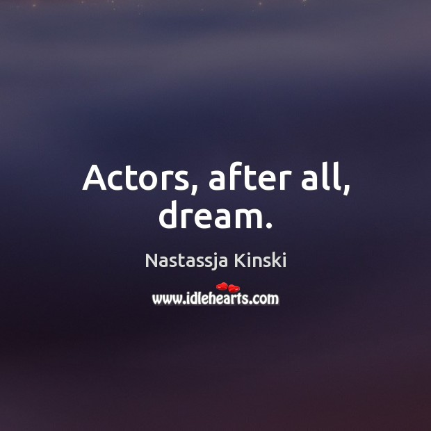 Actors, after all, dream. Image