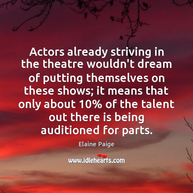 Actors already striving in the theatre wouldn't dream of putting themselves on Elaine Paige Picture Quote