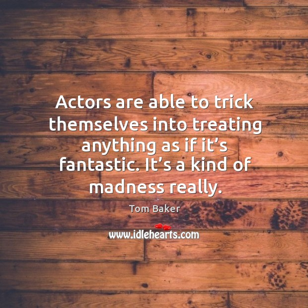 Actors are able to trick themselves into treating anything as if it's fantastic. Tom Baker Picture Quote