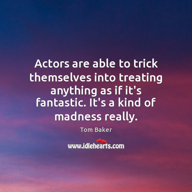 Actors are able to trick themselves into treating anything as if it's Tom Baker Picture Quote
