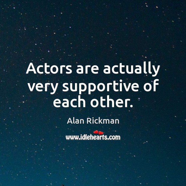 Actors are actually very supportive of each other. Alan Rickman Picture Quote