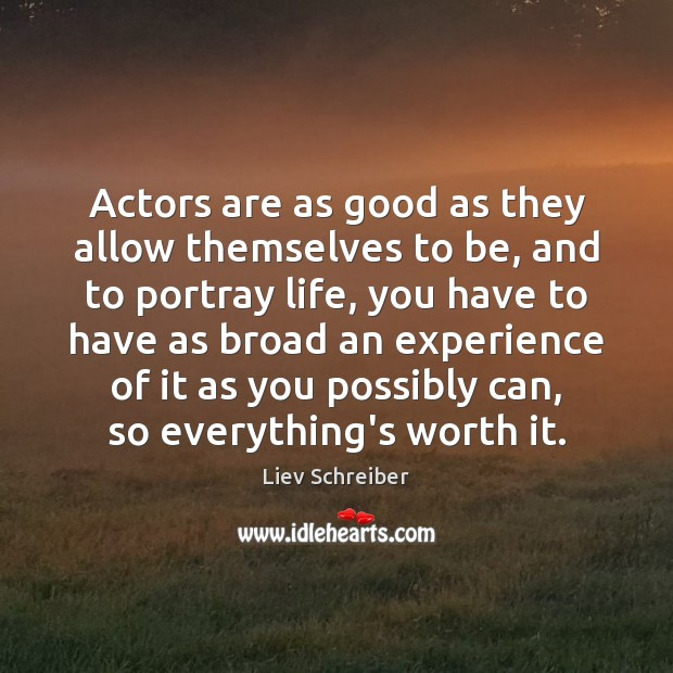 Actors are as good as they allow themselves to be, and to Liev Schreiber Picture Quote