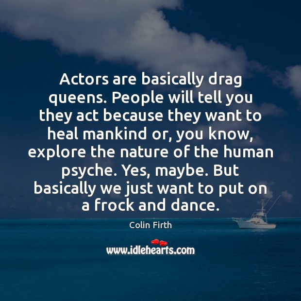 Actors are basically drag queens. People will tell you they act because Colin Firth Picture Quote