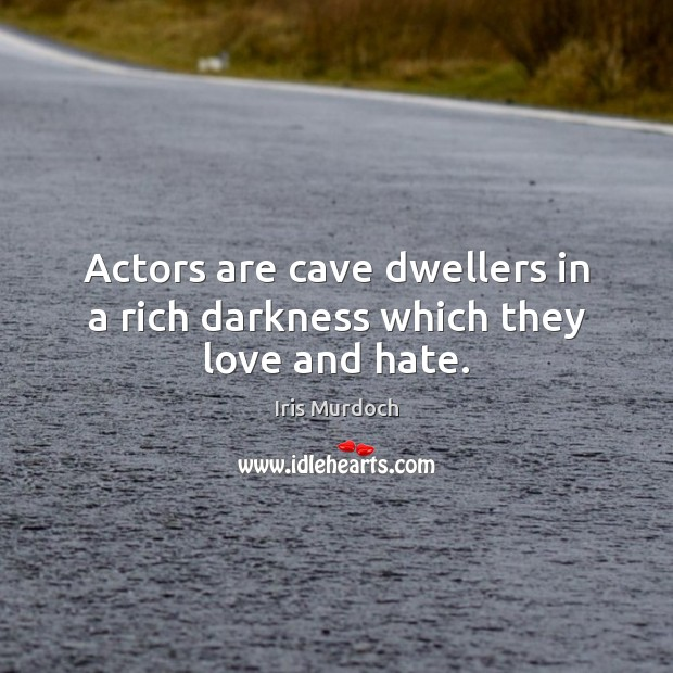 Actors are cave dwellers in a rich darkness which they love and hate. Love and Hate Quotes Image