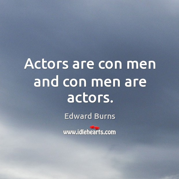 Actors are con men and con men are actors. Edward Burns Picture Quote