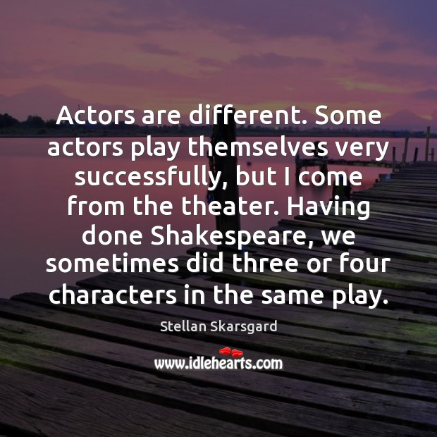 Actors are different. Some actors play themselves very successfully, but I come Image