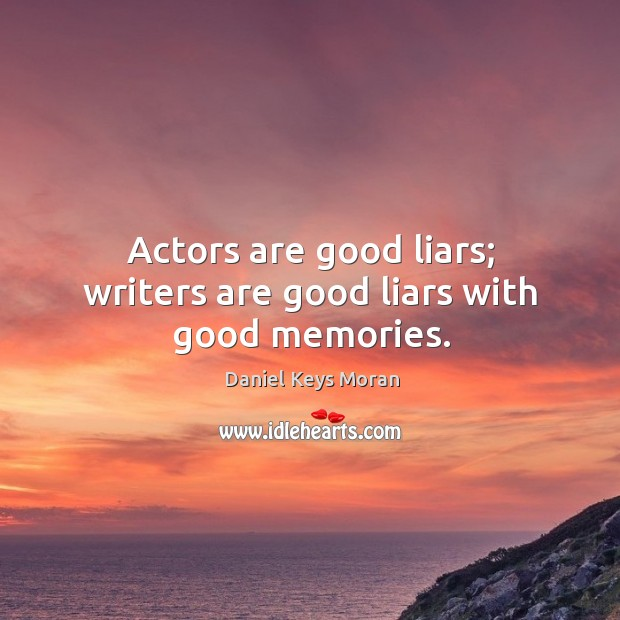 Actors are good liars; writers are good liars with good memories. Daniel Keys Moran Picture Quote