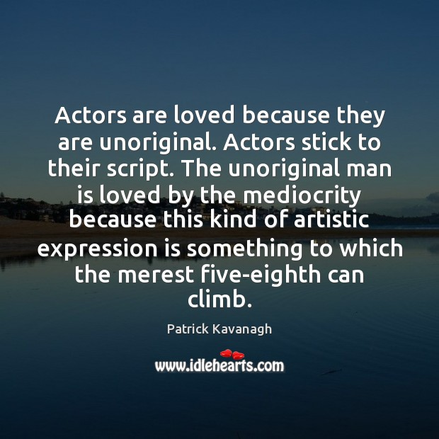 Actors are loved because they are unoriginal. Actors stick to their script. Image