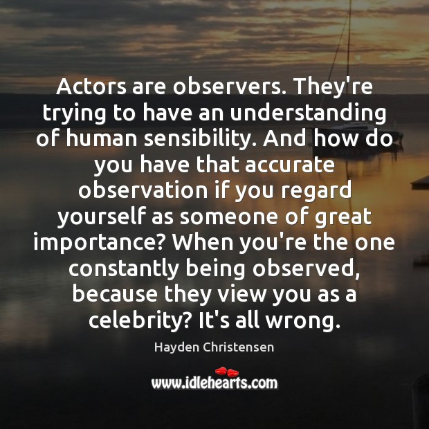 Actors are observers. They're trying to have an understanding of human sensibility. Hayden Christensen Picture Quote