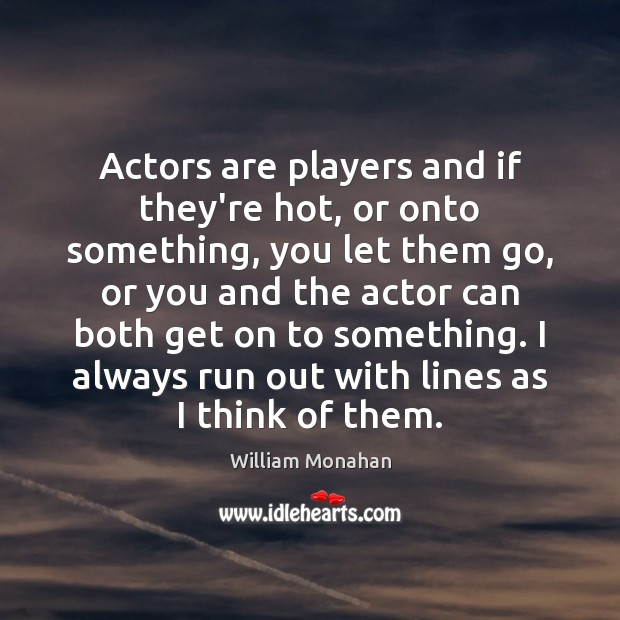 Actors are players and if they're hot, or onto something, you let William Monahan Picture Quote