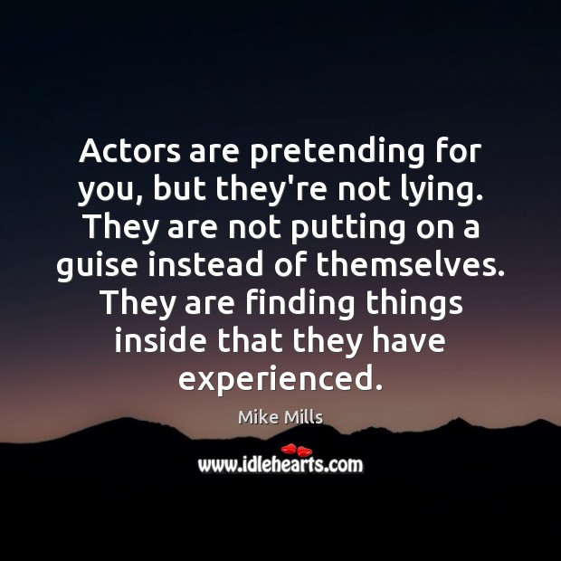 Actors are pretending for you, but they're not lying. They are not Image