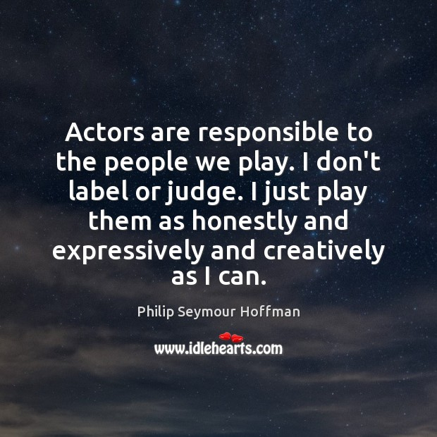 Actors are responsible to the people we play. I don't label or Image