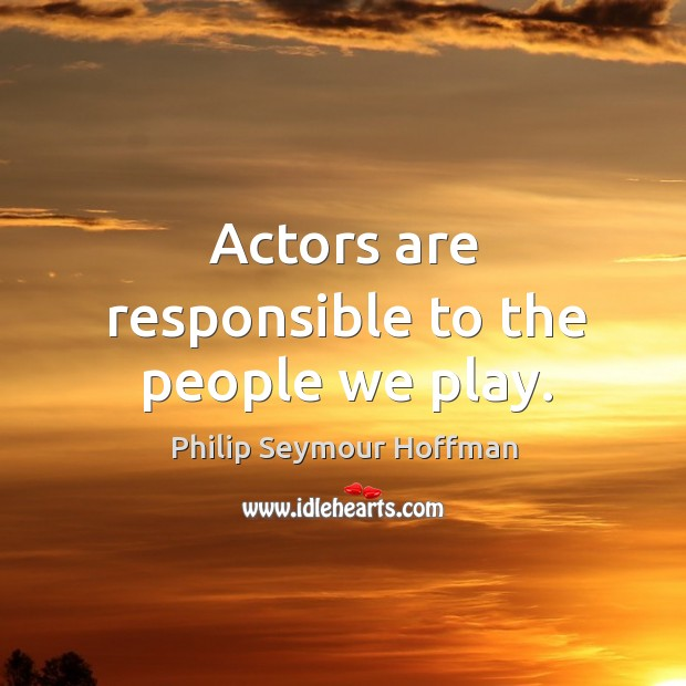 Actors are responsible to the people we play. Image