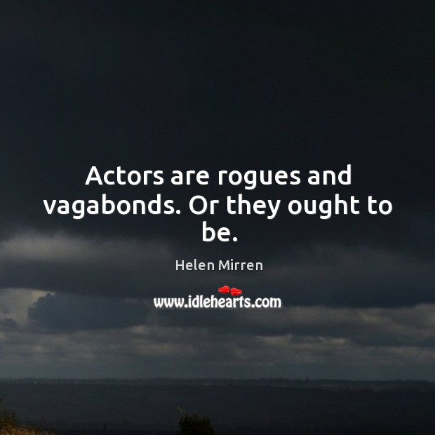 Actors are rogues and vagabonds. Or they ought to be. Image