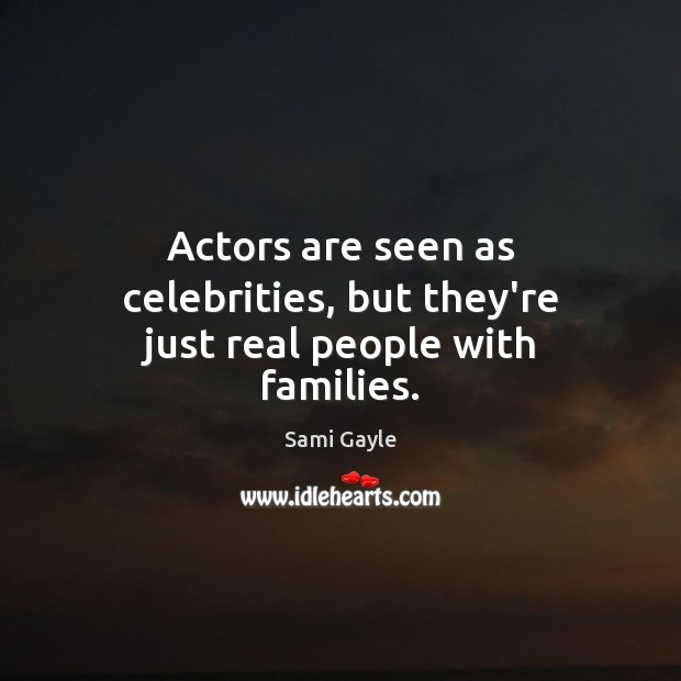Actors are seen as celebrities, but they're just real people with families. Image