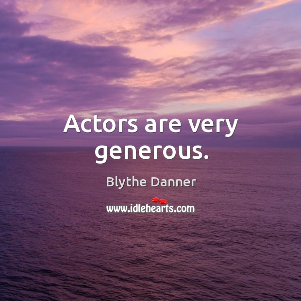 Actors are very generous. Blythe Danner Picture Quote
