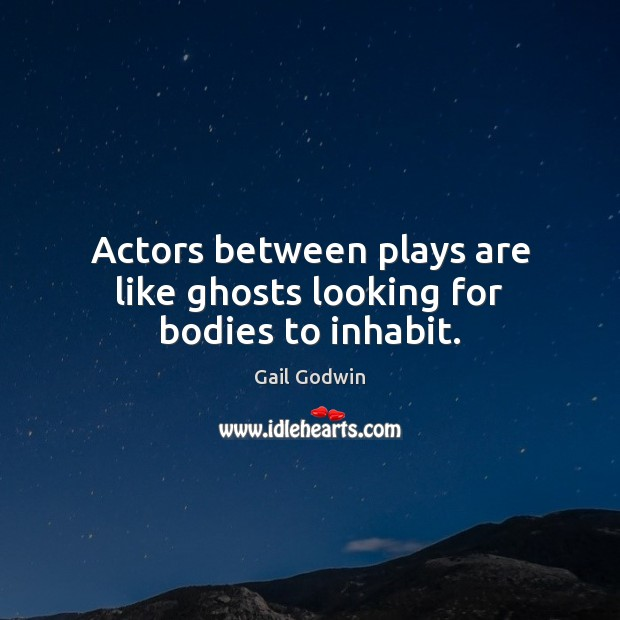 Actors between plays are like ghosts looking for bodies to inhabit. Image