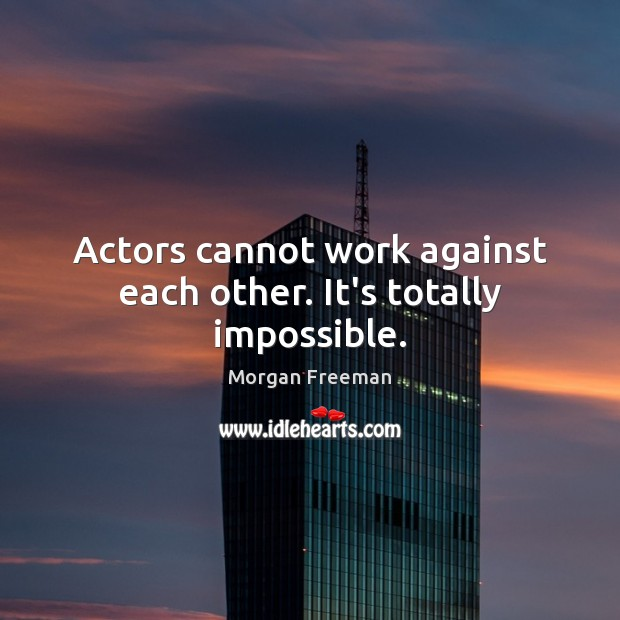 Actors cannot work against each other. It's totally impossible. Image