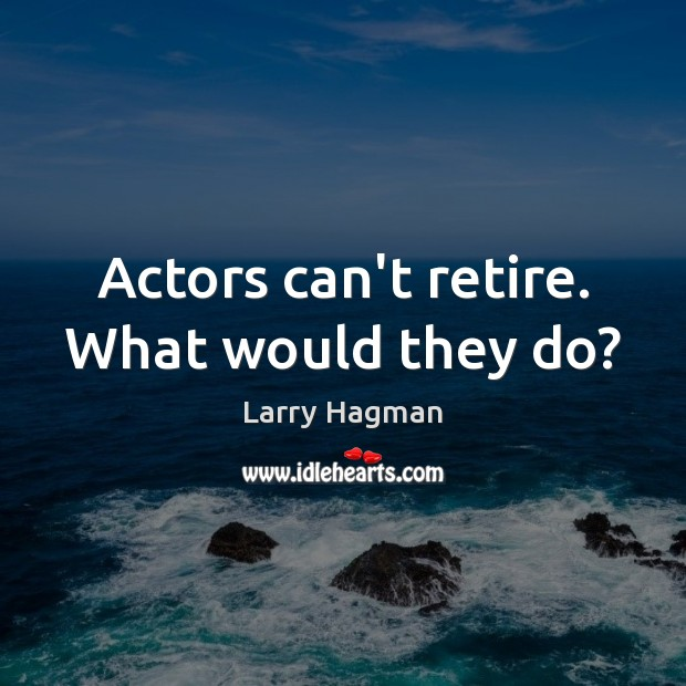 Image, Actors can't retire. What would they do?