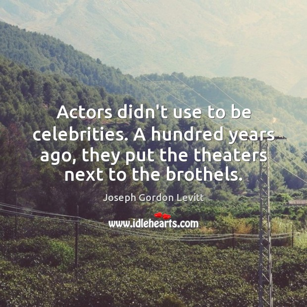 Actors didn't use to be celebrities. A hundred years ago, they put Joseph Gordon Levitt Picture Quote
