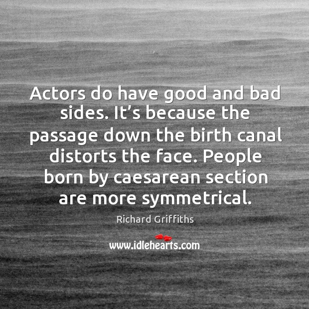 Actors do have good and bad sides. It's because the passage down the Richard Griffiths Picture Quote