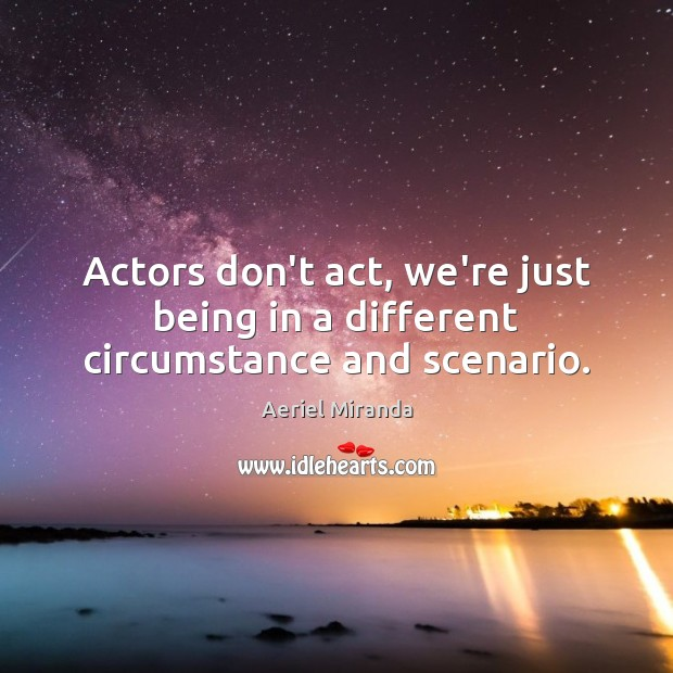 Image, Actors don't act, we're just being in a different circumstance and scenario.