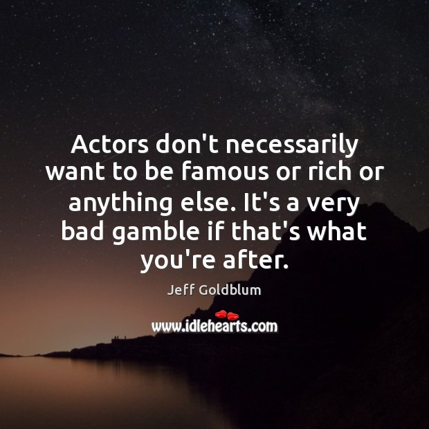 Image, Actors don't necessarily want to be famous or rich or anything else.